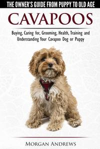 Cavapoos: The Owner's Guide From Puppy To Old Age - Buying, Caring for, Grooming, Health, Training and Understanding Your Cavapoo Dog or Puppy【電子書籍】[ Morgan Andrews ]