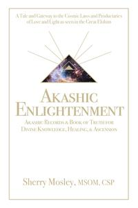 Akashic Enlightenment Akashic Records & Book of Truth for Divine Knowledge, Healing, & AscensionA Tale and Gateway to the Cosmic Laws and Produciaries of Love and Light as Seen in the Great Elohim【電子書籍】[ Sherry Mosley MSOM CSP ]