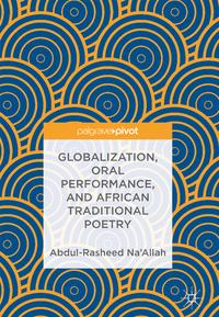 Globalization, Oral Performance, and African Traditional Poetry【電子書籍】[ Abdul-Rasheed Na'Allah ]