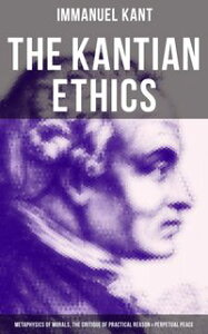 The Kantian Ethics: Metaphysics of Morals, The Critique of Practical Reason & Perpetual Peace【電子書籍】[ Immanuel Kant ]