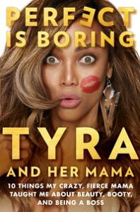 Perfect Is Boring10 Things My Crazy, Fierce Mama Taught Me About Beauty, Booty, and Being a Boss【電子書籍】[ Tyra Banks ]