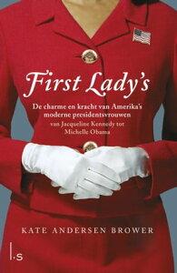 First Lady's. De vrouwen in het Witte Huisde charme en kracht van Amerika's moderne presidentsvrouwen. Van Jacqueline Kennedy tot Michelle Obama【電子書籍】[ Kate Andersen Brower ]