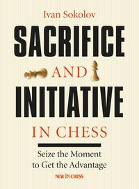 Sacrifice and Initiative in ChessSeize the Moment to Get the Advantage【電子書籍】[ Ivan Sokolov ]
