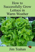 How to Successfully Grow Lettuce in Warm Weather【電子書籍】[ Jim Teahan ]
