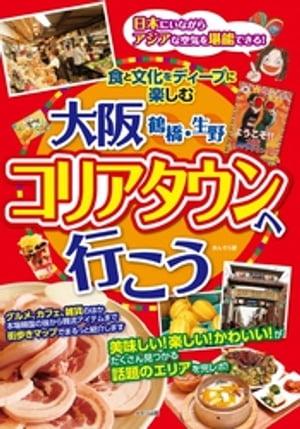 大阪 鶴橋・生野 コリアタウンへ行こう 食と文化をディープに楽しむ【電子書籍】[ あんそら ]