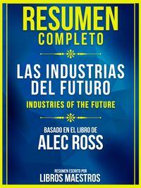 Resumen Completo: Las Industrias Del Futuro (The Industries Of The Future)Basado En El Libro De Alec Ross【電子書籍】[ Libros Maestros ]