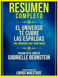 Resumen Completo: El Universo Te Cubre Las Espaldas (The Universe Has Your Back)Basado En El Libro De Gabrielle Bernstein【電子書籍】[ Libros Maestros ]