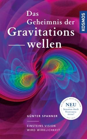 Das Geheimnis der GravitationswellenEinsteins Vision wird Wirklichkeit【電子書籍】[ G?nter Spanner ]
