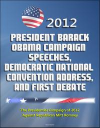 2012 President Barack Obama Campaign Speeches, Democratic National Convention Address, and First Debate: The Presidential Campaign of 2012 Against Republican Mitt Romney【電子書籍】[ Progressive Management ]