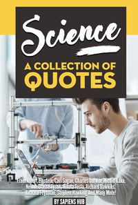 Science: A Collection Of Quotes From Albert Einstein, Carl Sagan, Charles Darwin, Michio Kaku, Neil deGrasse Tyson, Nikola Tesla, Richard Dawkins, Richard Feynman, Stephen Hawking And Many More!【電子書籍】[ Sapiens Hub ]