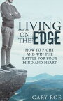 Living on the Edge: How to Fight and Win the Battle for Your Mind and Heart【電子書籍】[ Gary Roe ]