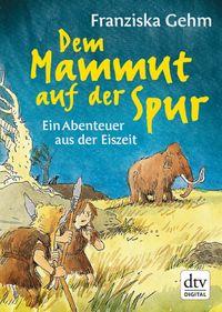 Dem Mammut auf der SpurEin Abenteuer aus der Eiszeit【電子書籍】[ Franziska Gehm ]