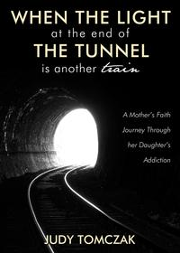 When the Light at the End of the Tunnel is Another TrainA Mother's Faith Journey Through her Daughter's Addiction【電子書籍】[ Judy Tomczak ]