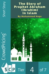 The Story of Prophet Abraham (Ibrahim) In Islam【電子書籍】[ Muhammad Naga ]