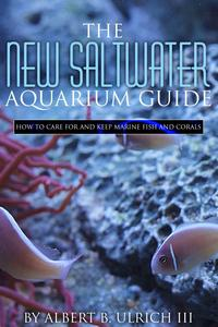 THE NEW SALTWATER AQUARIUM GUIDEHow to Care for and Keep Marine Fish and Corals【電子書籍】[ Albert B. Ulrich III ]