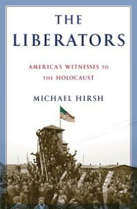 The LiberatorsAmerica's Witnesses to the Holocaust【電子書籍】[ Michael Hirsh ]