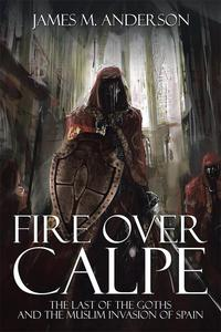 Fire over CalpeThe Last of the Goths and the Muslim Invasion of Spain【電子書籍】[ James M. Anderson ]
