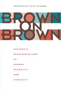 Brown on BrownChicano/a Representations of Gender, Sexuality, and Ethnicity【電子書籍】[ Frederick Luis Aldama ]