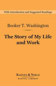 The Story of My Life and Work (Barnes & Noble Digital Library)【電子書籍】[ Booker T. Washington ]