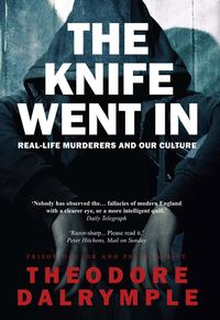The Knife Went InReal-Life Murderers and Our Culture【電子書籍】[ Theodore Dalrymple ]