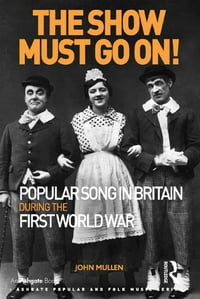The Show Must Go On! Popular Song in Britain During the First World War【電子書籍】[ John Mullen ]