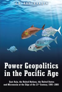 Power Geopolitics in the Pacific AgeEast Asia, the United Nations, the United States and Micronesia at the Edge of the 21st Century, 1991-2001【電子書籍】[ C. D. Bay-Hansen ]