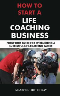 How to Start a Life Coaching Business: Foolproof Guide for Establishing a Successful Life-Coaching Career【電子書籍】[ Maxwell Rotheray ]
