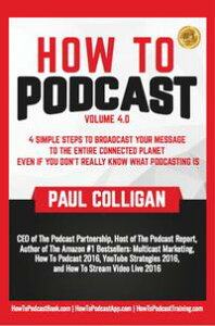 How To Podcast: Four Simple Steps To Broadcast Your Message To The Entire Connected Planet ... Even If You Don't Know What Podcasting Really Is【電子書籍】[ Paul Colligan ]
