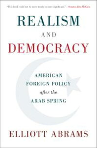 Realism and DemocracyAmerican Foreign Policy after the Arab Spring【電子書籍】[ Elliott Abrams ]