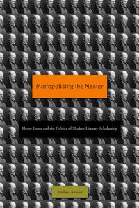 Monopolizing the MasterHenry James and the Politics of Modern Literary Scholarship【電子書籍】[ Michael Anesko ]