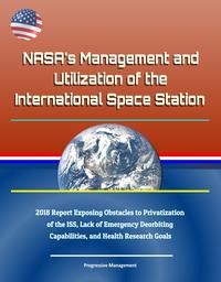 NASA's Management and Utilization of the International Space Station: 2018 Report Exposing Obstacles to Privatization of the ISS, Lack of Emergency Deorbiting Capabilities, and Health Research Goals【電子書籍】[ Progressive Management ]