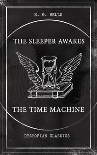 THE SLEEPER AWAKES & THE TIME MACHINE (Dystopian Classics)Two Sci-Fi Classics by the Father of Science Fiction and the Renowned Author of War of the Worlds, The Island of Doctor Moreau & The Invisible Man【電子書籍】[ H. G. Wells ]