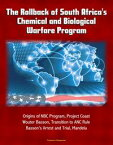 The Rollback of South Africa's Chemical and Biological Warfare Program: Origins of NBC Program, Project Coast, Wouter Basson, Transition to ANC Rule, Basson's Arrest and Trial, Mandela【電子書籍】[ Progressive Management ]