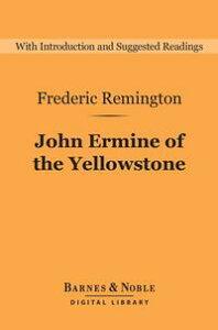 John Ermine of the Yellowstone (Barnes & Noble Digital Library)【電子書籍】[ Frederic Remington ]