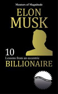 Elon Musk: 10 Lessons From An Eccentric Billionaire【電子書籍】[ The Think Forward Foundation ]