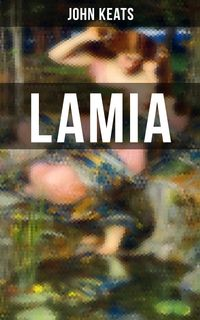 LamiaA Narrative Poem from one of the most beloved English Romantic poets, best known for Ode to a Nightingale, Ode on a Grecian Urn, Ode to Indolence, Ode to Psyche, The Eve of St. Agnes, Hyperion…【電子書籍】[ John Keats ]