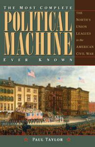 The Most Complete Political Machine Ever KnownThe North's Union Leagues in the American Civil War【電子書籍】[ Paul Taylor ]