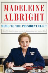 Memo to the President ElectHow We Can Restore America's Reputation and Leadership【電子書籍】[ Madeleine Albright ]
