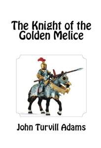 The Knight of the Golden Melice【電子書籍】[ John Turvill Adams ]
