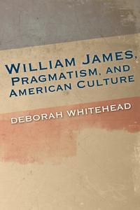 William James, Pragmatism, and American Culture【電子書籍】[ Deborah Whitehead ]
