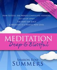 Meditation ? Deep and Blissful (with Seven Guided Meditations): How to Still the Mind's Compulsive Thinking, Let Go of Upset, Tap Into the Juice and Meditate at a Whole New Level【電子書籍】[ Sharon Rose Summers ]