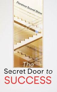 The Secret Door to SuccessRelease the Abundance through the Knowledge of Spiritual Law【電子書籍】[ Florence Scovel Shinn ]