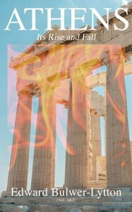 Athens - Its Rise and Fall (Vol. 1&2)Complete Edition【電子書籍】[ Edward Bulwer-Lytton ]