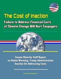 The Cost of Inaction: Failure to Address Financial Costs of Climate Change Will Hurt Taxpayers - Senate Minority Staff Report on Global Warming, Trump Administration Inaction On Addressing Costs【電子書籍】[ Progressive Management ]