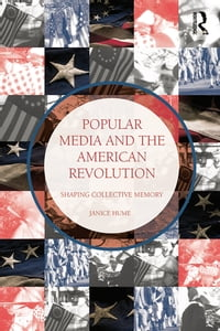 Popular Media and the American RevolutionShaping Collective Memory【電子書籍】[ Janice Hume ]