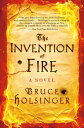The Invention of FireA Novel【電子書籍】[ Bruce Holsinger ]