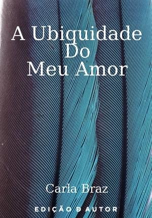 A Ubiquidade do Meu Amor【電子書籍】[ Carla Sofia Portela Braz ]
