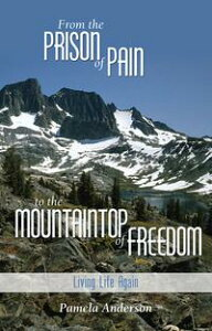 From the Prison of Pain to the Mountain Top of Freedom【電子書籍】[ Pamela Anderson ]