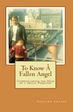 To Know A Fallen AngelUnderstanding the Mind of a Sexual Predator【電子書籍】[ Bernard Amador ]