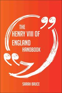 The Henry VIII of England Handbook - Everything You Need To Know About Henry VIII of England【電子書籍】[ Sarah Bruce ]